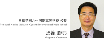 日章学園九州国際高等学校 校長 Principal.Nissho Gakuen Kyushu International High school 馬籠 勝典 Magome Katsunori